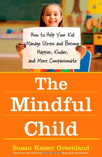 The Mindful Child: How to Help Your Kid Manage Stress and Become Happier, Kinder, and More Compassionate 9781416583004