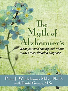 The Myth's of Alzheimer's: What You Aren't Being Told about Today's Most Dreaded Diagnosis 9781410419880