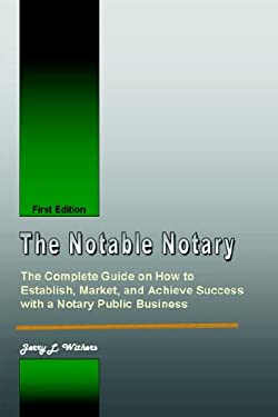 The Notable Notary: The Complete Guide on How to Establish, Market, and Achieve Success with a Notary Public Business 9781411667402