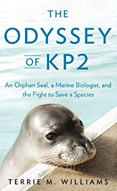 The Odyssey of Kp2: An Orphan Seal, a Marine Biologist, and the Fight to Save a Species 9781410452504