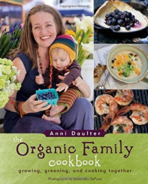The Organic Family Cookbook: Growing, Greening, and Cooking Together 9781416206385