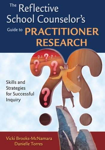 The Reflective School Counselor's Guide to Practitioner Research: Skills and Strategies for Successful Inquiry 9781412951104