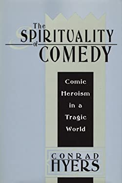 The Spirituality of Comedy: Comic Heroism in a Tragic World 9781412807814