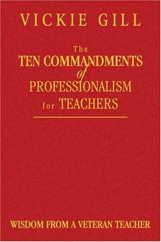 The Ten Commandments of Professionalism for Teachers: Wisdom from a Veteran Teacher 9781412904186