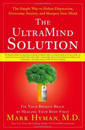 The Ultramind Solution: Fix Your Broken Brain by Healing Your Body First: The Simple Way to Defeat Depression, Overcome Anxiety, a