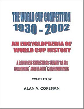 The World Cup Competition 1930-2002: An Encyclopaedia of World Cup History - A Complete Statistical Survey of All Countries' and Player's Achievements 9781412074056
