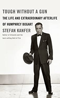 Tough Without a Gun: The Life and Extraordinary Afterlife of Humphrey Bogart 9781410437044