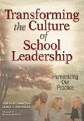 Transforming the Culture of School Leadership: Humanizing Our Practice 9781412916103