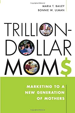 Trillion-Dollar Moms: Marketing to a New Generation of Mothers 9781419504570