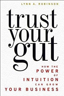 Trust Your Gut: How the Power of Intuition Can Grow Your Business 9781419584404
