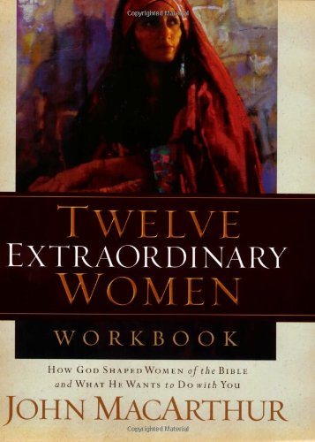 Twelve Extraordinary Women: How God Shaped Women of the Bible, and What He Wants to Do with You 9781418505578