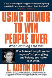 Using Humor to Win People Over When Nothing Else Will: How to Touch People So That They Can't Stop Laughing and Helping You Make Y