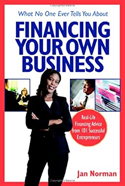 What No One Ever Tells You about Financing Your Own Business: Real-Life Financing Advice from 101 Successful Entrepreneurs 9781419502774