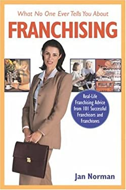 What No One Ever Tells You about Franchising: Real-Life Franchising Advice from 101 Successful Franchisors and Franchisees 9781419506130