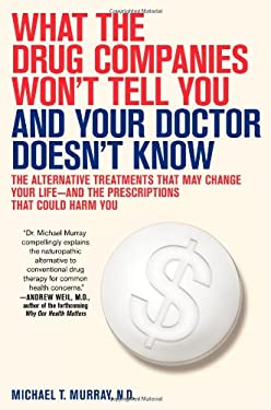 What the Drug Companies Won't Tell You and Your Doctor Doesn't Know: The Alternative Treatments That May Change Your Life--And the Prescriptions That 9781416549338