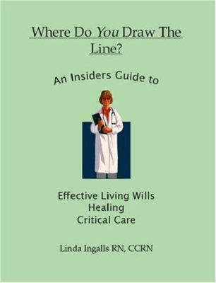 Where Do You Draw the Line? an Insider's Guide to Effective Living Wills, Healing and Critical Care 9781412017213