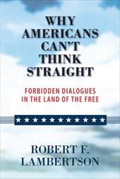 Why Americans Can't Think Straight: Forbidden Dialogues in the Land of the Free 6177532