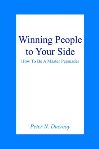 Winning People to Your Side Winning People to Your Side: How to Be a Master Persuader How to Be a Master Persuader 9781418457617