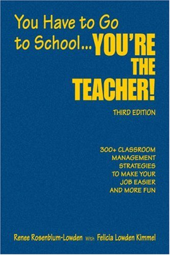 You Have to Go to School... You're the Teacher!: 300+ Classroom Management Strategies to Make Your Job Easier and More Fun 9781412951210