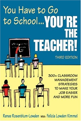 You Have to Go to School... You're the Teacher!: 300+ Classroom Management Strategies to Make Your Job Easier and More Fun 9781412951227