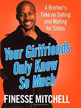 Your Girlfriends Only Know So Much: A Brother's Take on Dating and Mating for Sistas 9781416939047