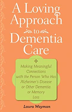 A Loving Approach to Dementia Care: Making Meaningful Connections with the Person Who Has Alzheimer's Disease or Other Dementia or Memory Loss 9781421400334