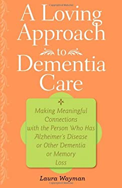A Loving Approach to Dementia Care: Making Meaningful Connections with the Person Who Has Alzheimer's Disease or Other Dementia or Memory Loss 9781421400341