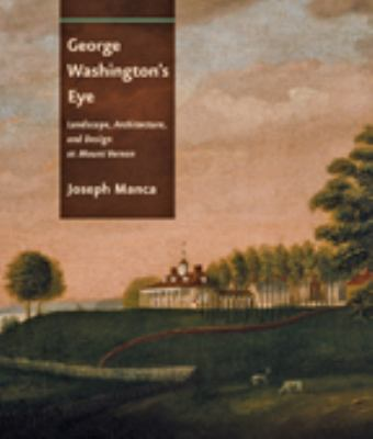 George Washington's Eye: Landscape, Architecture, and Design at Mount Vernon 9781421404325