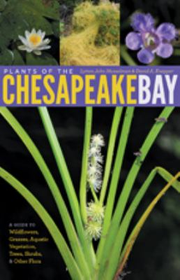 Plants of the Chesapeake Bay: A Guide to Wildflowers, Grasses, Aquatic Vegetation, Trees, Shrubs, and Other Flora 9781421404981