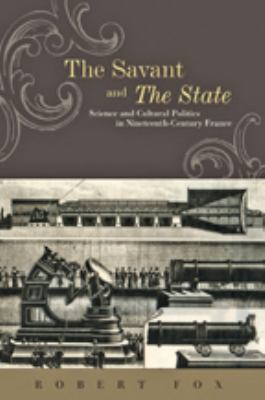 The Savant and the State: Science and Cultural Politics in Nineteenth-Century France 9781421405223