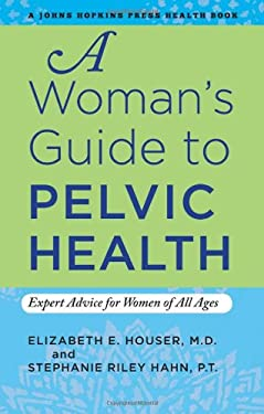 A Woman's Guide to Pelvic Health: Expert Advice for Women of All Ages 9781421406916