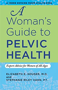 A Woman's Guide to Pelvic Health: Expert Advice for Women of All Ages 9781421406923