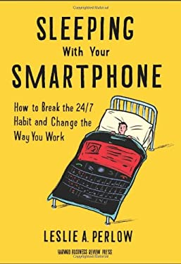 Sleeping with Your Smartphone: How to Break the 24/7 Habit and Change the Way You Work 9781422144046