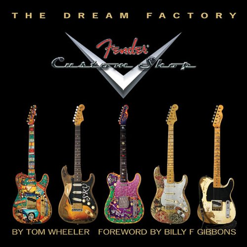 The Dream Factory: Fender Custom Shop 9781423436980