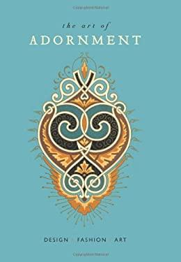 The Art of Adornment: Design * Fashion * Art 9781423623458