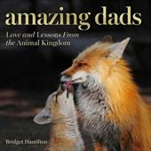 Amazing Dads: Love and Lessons From the Animal Kingdom 23457220