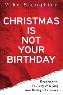 Christmas Is Not Your Birthday: Experience the Joy of Living and Giving Like Jesus 9781426727351
