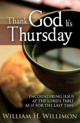 Thank God It S Thursday: Encountering Jesus at the Lord's Table as If for the Last Time 9781426743375