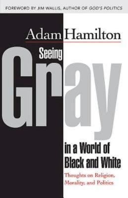Seeing Gray in a World of Black and White: Thoughts on Religion, Morality, and Politics 9781426766626