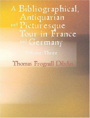 A Bibliographical Antiquarian and Picturesque Tour in France and Germany Volume Three 9781426492907