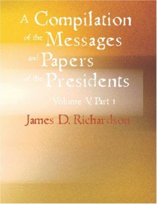 A Compilation of the Messages and Papers of the Presidents - V 9781426445453