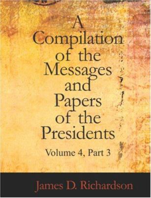A Compilation of the Messages and Papers of the Presidents Volume 4 Part 3 9781426461422