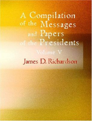 A Compilation of the Messages and Papers of the Presidents Volume 5 9781426446283