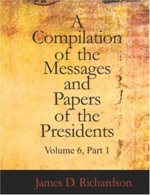 A Compilation of the Messages and Papers of the Presidents Volume 6 Part 1 9781426461415