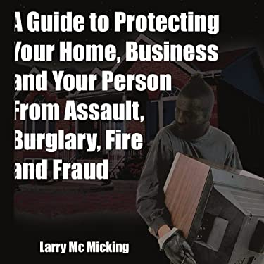 A Guide to Protecting Your Home, Business and Your Person from Assault, Burglary, Fire and Fraud 9781420824599