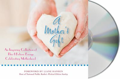 A Mother's Gift: An Inspiring Collection of This I Believe Essays Celebrating Motherhood 9781427212696