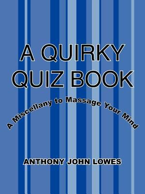 A Quirky Quiz Book: A Miscellany to Massage Your Mind 9781425916886
