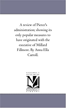 A   Review of Pierce's Administration; Showing Its Only Popular Measures to Have Originated with the Executive of Millard Fillmore. by Anna Ella Carro 9781425510732