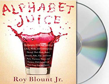Alphabet Juice: The Energies, Gists, and Spirits of Letters, Words, and Combinations Thereof; Their Roots, Bones, Innards, Piths, Pips 9781427204936