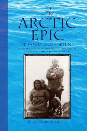 An Arctic Epic of Family and Fortune: The Theories of Vilhjalmur Stefansson and Their Influence in Practice on Storker Storkerson and His Family 9781425773823